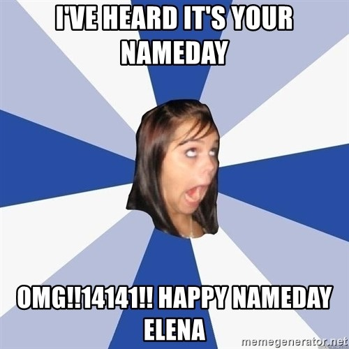 Annoying Facebook Girl - I've heard it's your nameday omg!!14141!! happy nameday elena