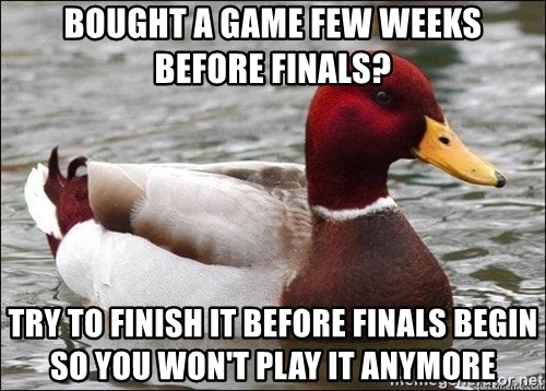 Malicious advice mallard - bought a game few weeks before finals? try to finish it before finals begin so you won't play it anymore