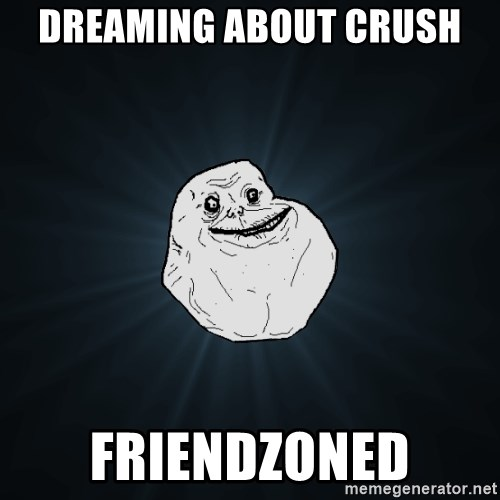 Forever Alone - dreaming about crush friendzoned