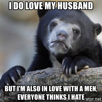 Confession Bear - I do love my husband but i'm also in love with a men, everyone thinks i hate