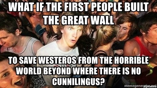 -Sudden Clarity Clarence - WHAT IF THE FIRST PEOPLE BUILT the great wall to save westeros from the horrible world BEYOND where there is no  Cunnilingus?
