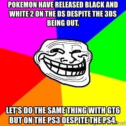 Trollface - POkemon have released black and white 2 on the ds despite the 3ds being out. let's do the same thing with gt6 but on the ps3 despite the ps4.
