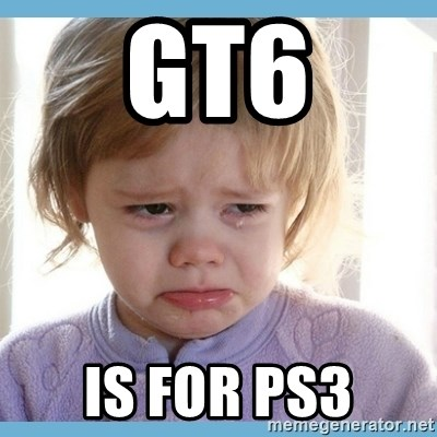 crying kid - GT6 IS FOR PS3