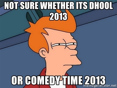 Futurama Fry - Not sure whether its dhool 2013  Or comEdy time 2013