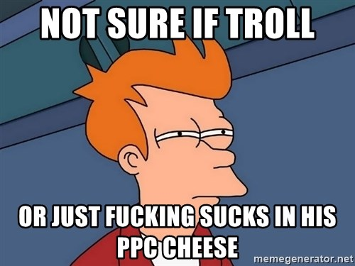 Futurama Fry - not sure if troll or just fucking sucks in his ppc cheese