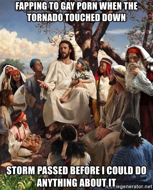 storytime jesus - fapping to gay porn when the tornado touched down storm passed before i could do anything about it