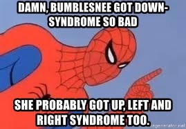 Spiderman - Damn, BumbleSnee got Down-Syndrome so bad she probably got up, left and right syndrome too.