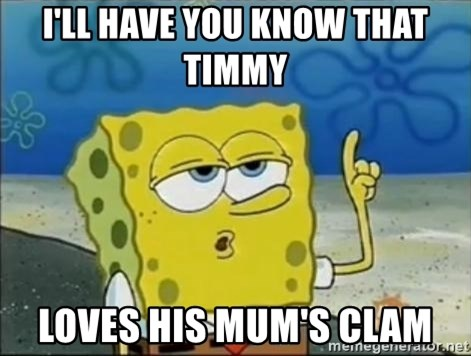 Spongebob - I'll have you know that Timmy  Loves his mum's clam