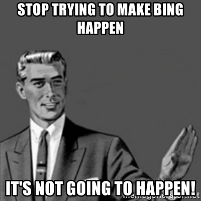 Correction Guy - STOP TRYING TO MAKE BING HAPPEN iT'S NOT GOING TO HAPPEN!