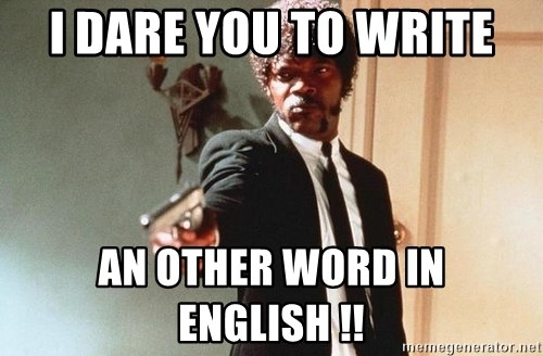 I double dare you - I DARE YOU to write an other word in english !!