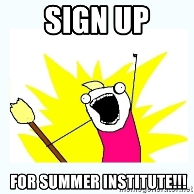 All the things - SIGN UP  FOR SUMMER INSTITUTE!!!