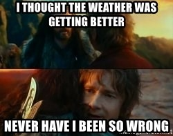 Never Have I Been So Wrong - I thought the weather was getting better never have i been so wrong