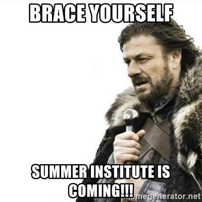 Prepare yourself - brace yourself summer institute is coming!!!