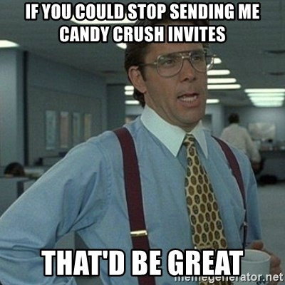 Yeah that'd be great... - If you could stop sending me candy crush invites that'd be great