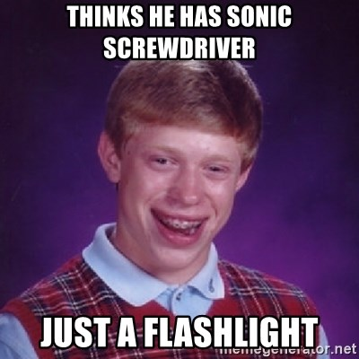 Bad Luck Brian - Thinks he has sonic screwdriver just a flashlight
