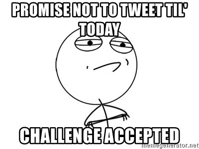 Challenge Accepted HD - PROMISE NOT TO TWEET TIL' TODAY  CHALLENGE ACCEPTED