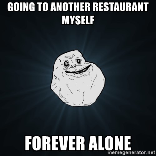Forever Alone - GOING TO ANOTHER RESTAURANT MYSELF FOREVER ALONE