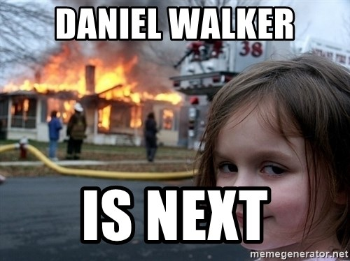 Disaster Girl - Daniel walker is next