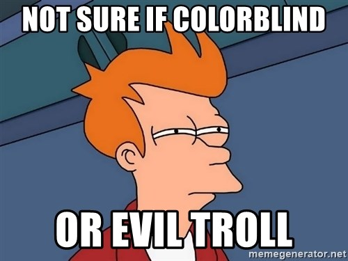 Futurama Fry - not sure if colorblind or evil troll