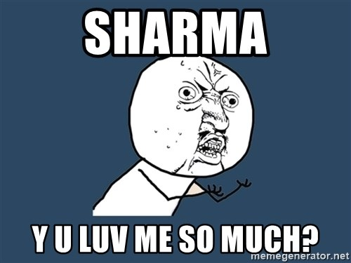 Y U No - sharma y u luv me so much?