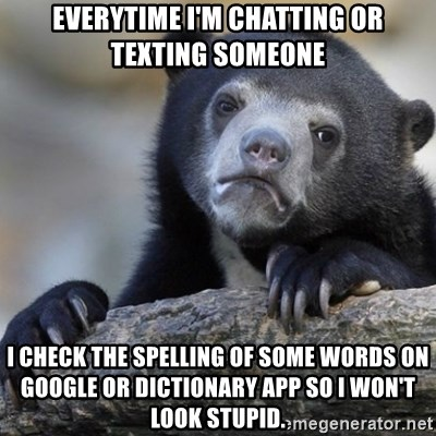 Confession Bear - everytime i'm chatting or texting someone I check the spelling of some words on google or dictionary app so i won't look stupid.