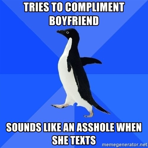 Socially Awkward Penguin - Tries to compliment boyfriend Sounds like an aSshole when she texts