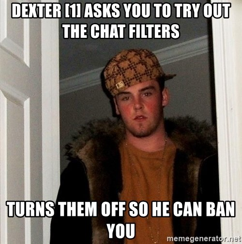 Scumbag Steve - Dexter [1] asks you to try out the chat filters Turns them off so he can ban you