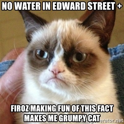 Grumpy Cat  - no water in edward street + firoz making fun of this fact makes me grumpy cat