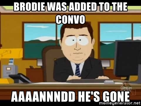 south park aand it's gone - BRODIE WAS ADDED TO THE CONVO AAAANNNDD HE'S GONE