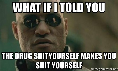 Scumbag Morpheus - wHAT IF I TOLD YOU THE DRUG SHITYOURSELF MAKES YOU SHIT YOURSELF