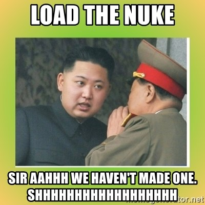 kim joung - LOAD THE NUKE  SIR AAHHH WE HAVEN'T MADE ONE.                        SHHHHHHHHHHHHHHHHHH