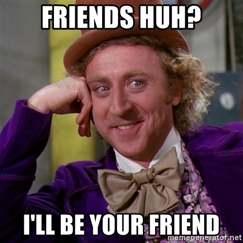 Willy Wonka - friends huh? I'll be your friend