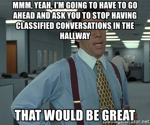 Office Space That Would Be Great - MMM, Yeah, I'm going to have to go ahead and ask you to stop having classified conversations in the hallway That would be great