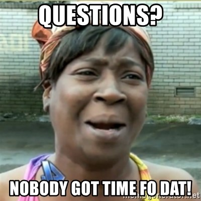 Ain't Nobody got time fo that - questions? nobody got time fo dat!