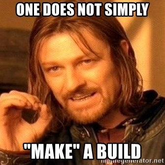 """One Does Not Simply - one does not simply """"make"""" a build"""