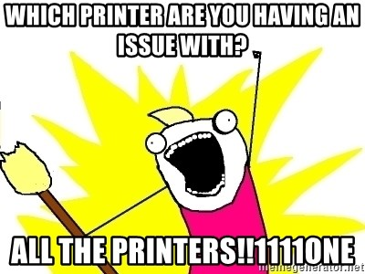 X ALL THE THINGS - Which printer are you having an issue with? all the printers!!1111one