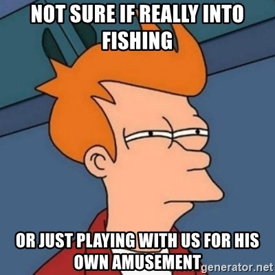 Not sure if troll - Not sure if really into fishing or just playing with us for his own amusement