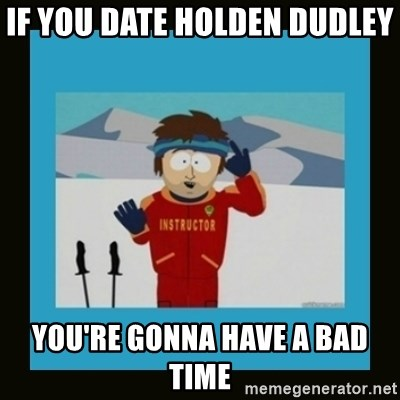 South Park Ski Instructor - IF YOU DATE HOLDEN DUDLEY  YOU'RE GONNA HAVE A BAD TIME
