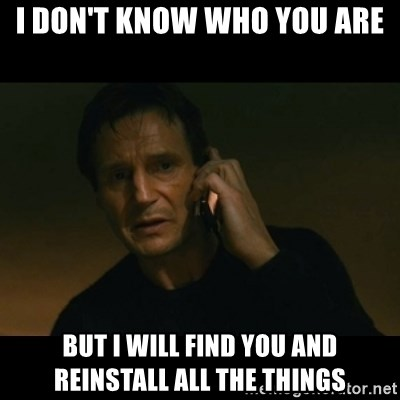 liam neeson taken - I don't know who you are but i will find you and reinstall all the things