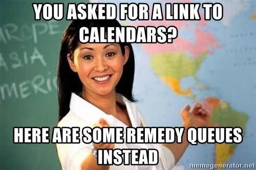 Unhelpful High School Teacher - YOU ASKED FOR A LINK TO CALENDARS? hERE ARE SOME REMEDY QUEUES INSTEAD