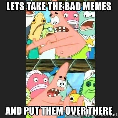 Pushing Patrick - LETS TAKE THE BAD MEMES AND PUT THEM OVER THERE