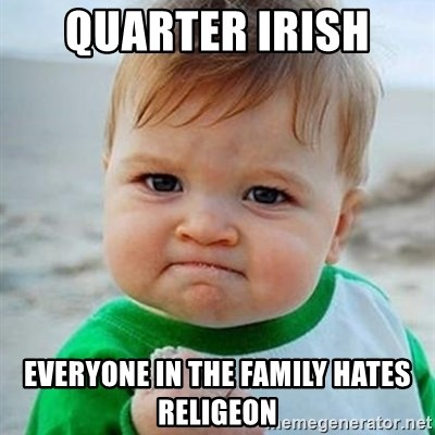 Victory Baby - Quarter Irish  Everyone in the family hates religeon