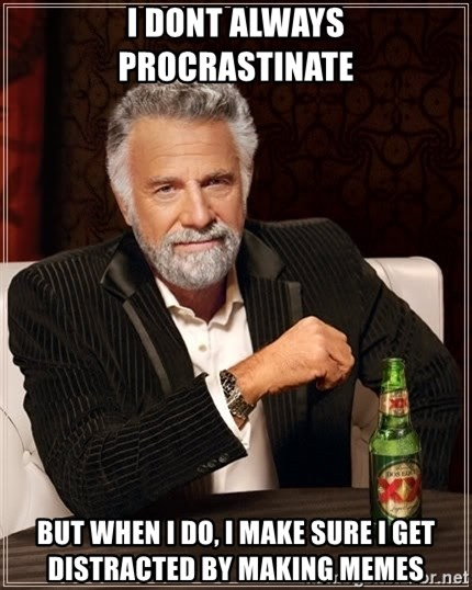 The Most Interesting Man In The World - I dont always Procrastinate But when i do, i make sure i get distracted by making memes