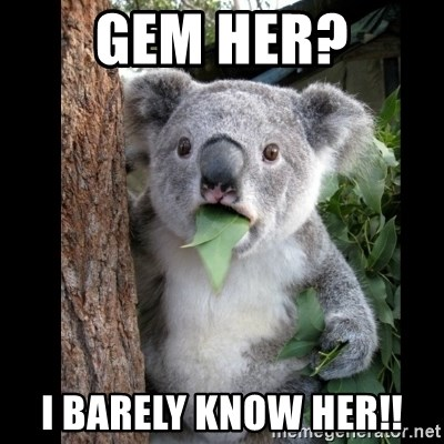 Koala can't believe it - Gem her? I barely know her!!