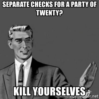 Correction Guy - separate checks for a party of twenty? kill yourselves