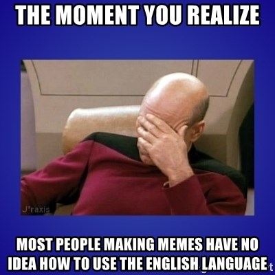 Picard facepalm  - The moment you realize most people making memes have no idea how to use the english language
