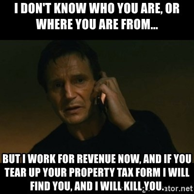 liam neeson taken - I don't know who you are, or where you are from... But I work for revenue now, and if you tear up your property tax form i will find you, and i will kill you.