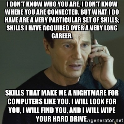 I don't know who you are... - I don't know who you are. I don't know where you are connected. But what I do have are a very particular set of skills; skills I have acquired over a very long career.  Skills that make me a nightmare for computers like you. I will look for you, I will find you, and I will wipe your hard drive.