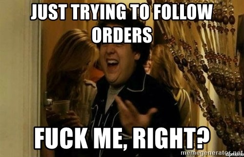 Fuck me right - Just trying to follow orders Fuck me, right?