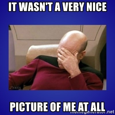 Picard facepalm  - IT WASN'T A VERY NICE PICTURE OF ME AT ALL